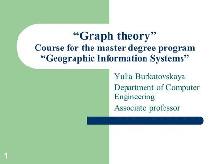"1 ""Graph theory"" Course for the master degree program ""Geographic Information Systems"" Yulia Burkatovskaya Department of Computer Engineering Associate."