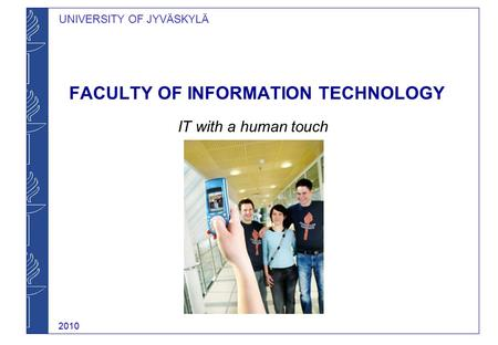 UNIVERSITY OF JYVÄSKYLÄ FACULTY OF INFORMATION TECHNOLOGY IT with a human touch 2010.