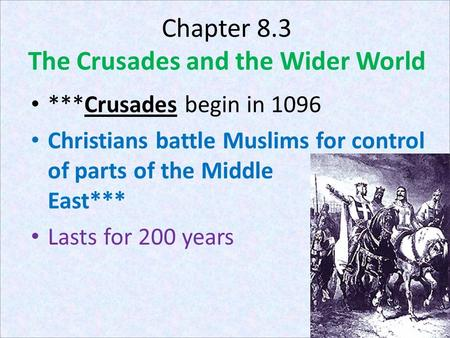 Chapter 8.3 The Crusades and the Wider World ***Crusades begin in 1096 Christians battle Muslims for control of parts of the Middle East*** Lasts for 200.