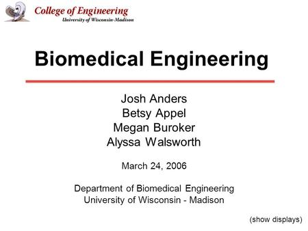 Biomedical Engineering Josh Anders Betsy Appel Megan Buroker Alyssa Walsworth March 24, 2006 Department of Biomedical Engineering University of Wisconsin.