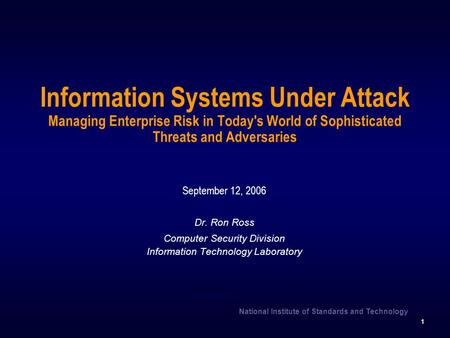 National Institute of Standards and Technology 1 Information Systems Under Attack Managing Enterprise Risk in Today's World of Sophisticated Threats and.