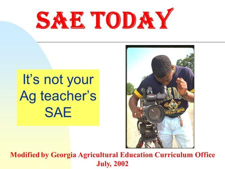 SAE Today It's not your Ag teacher's SAE Modified by Georgia Agricultural Education Curriculum Office July, 2002.