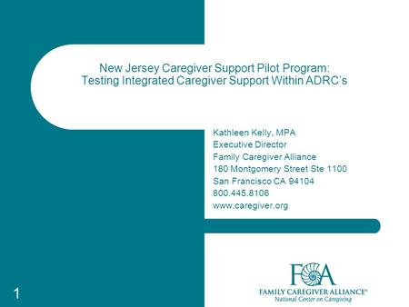 1 1 New Jersey Caregiver Support Pilot Program: Testing Integrated Caregiver Support Within ADRC's Kathleen Kelly, MPA Executive Director Family Caregiver.