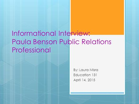 Informational Interview: Paula Benson Public Relations Professional By: Laura Misra Education 131 April 14, 2015.