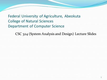 Federal University of Agriculture, Abeokuta College of Natural Sciences Department of Computer Science CSC 324 (System Analysis and Design) Lecture Slides.