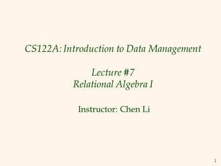 1 CS122A: Introduction to Data Management Lecture #7 Relational Algebra I Instructor: Chen Li.
