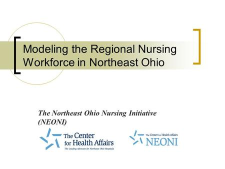 Modeling the Regional Nursing Workforce in Northeast Ohio The Northeast Ohio Nursing Initiative (NEONI)