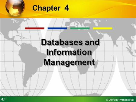 6.1 © 2010 by Prentice Hall 4 Chapter Databases and Information Management Databases and Information Management.
