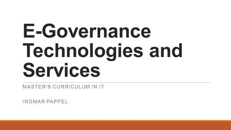 E-Governance Technologies and Services MASTER'S CURRICULUM IN IT INGMAR PAPPEL.