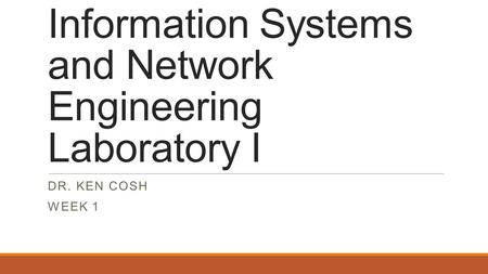 Information Systems and Network Engineering Laboratory I DR. KEN COSH WEEK 1.