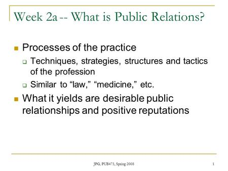 JPG, PUB475, Spring 2008 1 Week 2a-- What is Public Relations? Processes of the practice  Techniques, strategies, structures and tactics of the profession.