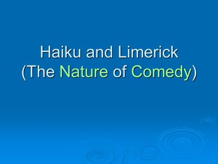 Haiku and Limerick (The Nature of Comedy). Haiku  Japanese poem with 3 lines  These poems are usually about nature - Drooping green branches - Weighted.
