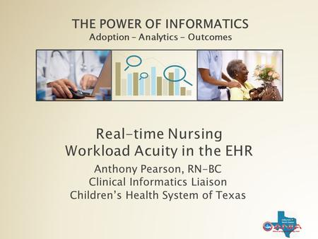 THE POWER OF INFORMATICS Adoption – Analytics - Outcomes Anthony Pearson, RN-BC Clinical Informatics Liaison Children's Health System of Texas.