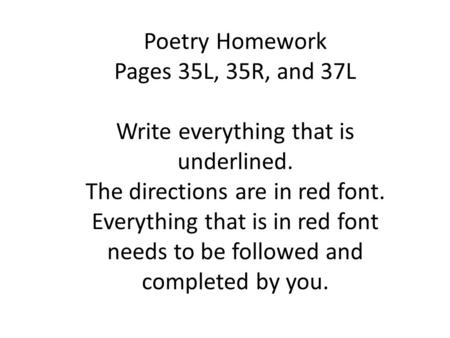 Poetry Homework Pages 35L, 35R, and 37L Write everything that is underlined. The directions are in red font. Everything that is in red font needs to be.