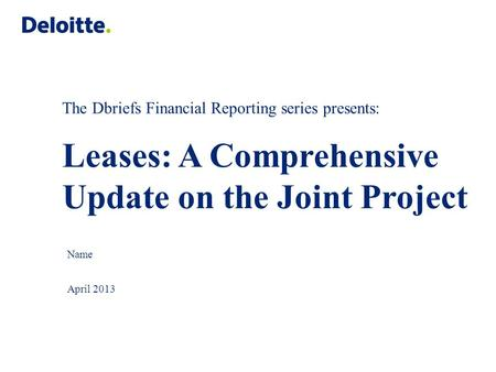 The Dbriefs Financial Reporting series presents: Leases: A Comprehensive Update on the Joint Project Name April 2013.