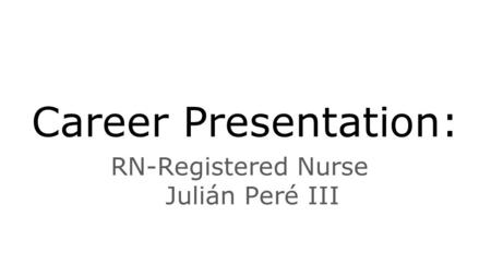 Career Presentation: RN-Registered Nurse Julián Peré III.