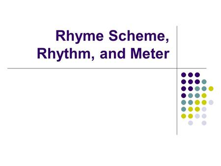 Rhyme Scheme, Rhythm, and Meter. Rhyme & Rhyme Scheme I've said it before, I'll say it again, NOT ALL POEMS HAVE TO RHYME!!! But some do, so let's talk.