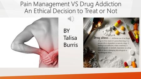 Pain Management VS Drug Addiction An Ethical Decision to Treat or Not BY Talisa Burris.