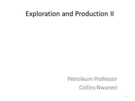 Exploration and Production II Petroleum Professor Collins Nwaneri 1.