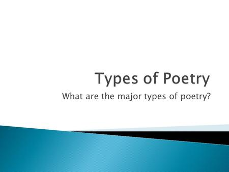 What are the major types of poetry?.  Describes the poet's innermost feelings or observations  Has a musical quality in its sounds and rhythms.  Popular.