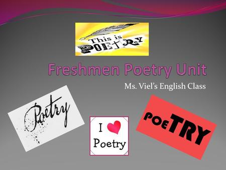 Ms. Viel's English Class. Poetry = form of writing usually divided into lines and stanzas, using regular rhythmical patterns (meters); highly concise,