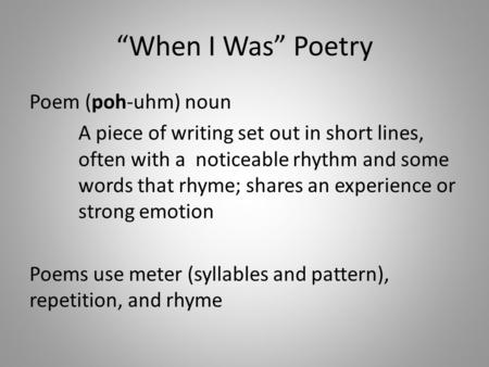 """When I Was"" Poetry Poem (poh-uhm) noun A piece of writing set out in short lines, often with a noticeable rhythm and some words that rhyme; shares an."