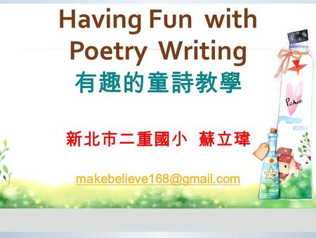 Having Fun with Poetry Writing 有趣的童詩教學 新北市二重國小 蘇立瑋
