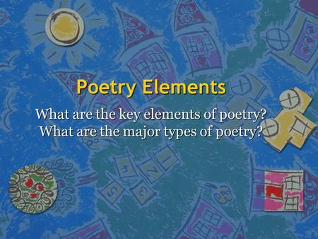 Poetry Elements What are the key elements of poetry? What are the major types of poetry?