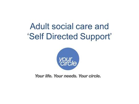 Adult social care and 'Self Directed Support'. Adult social care is changing In the future more people are likely to need to access help from adult social.