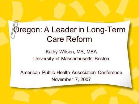 Oregon: A Leader in Long-Term Care Reform Kathy Wilson, MS, MBA University of Massachusetts Boston American Public Health Association Conference November.
