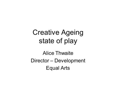 Creative Ageing state of play Alice Thwaite Director – Development Equal Arts.