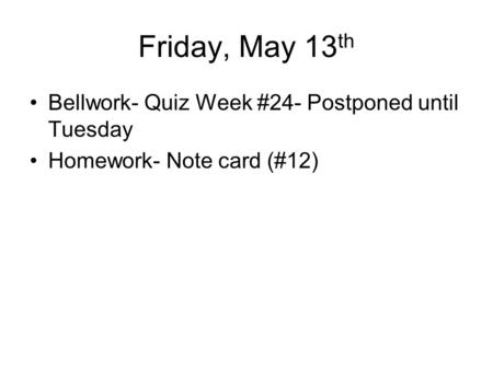 Friday, May 13 th Bellwork- Quiz Week #24- Postponed until Tuesday Homework- Note card (#12)