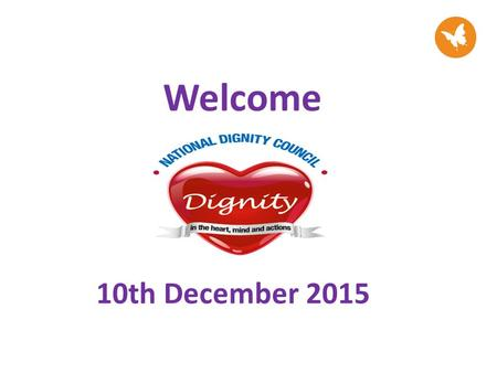 Welcome 10th December 2015. SESSION OBJECTIVES Through this workshop attendees will: At the end of the workshop dignity champions will: Have an awareness.