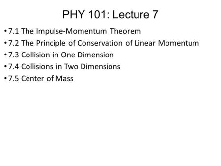 PHY 101: Lecture 7 7.1 The Impulse-Momentum Theorem 7.2 The Principle of Conservation of Linear Momentum 7.3 Collision in One Dimension 7.4 Collisions.