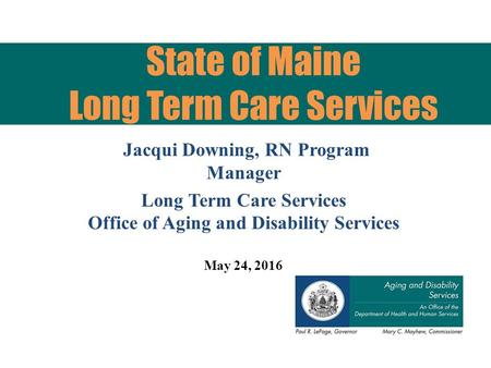 Jacqui Downing, RN Program Manager Long Term Care Services Office of Aging and Disability Services May 24, 2016 State of Maine Long Term Care Services.