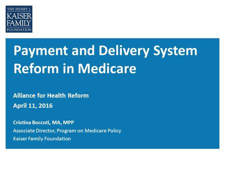 Payment and Delivery System Reform in Medicare Alliance for Health Reform April 11, 2016 Cristina Boccuti, MA, MPP Associate Director, Program on Medicare.