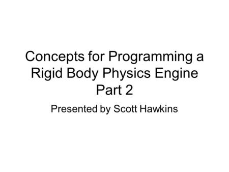 Concepts for Programming a Rigid Body Physics Engine Part 2 Presented by Scott Hawkins.