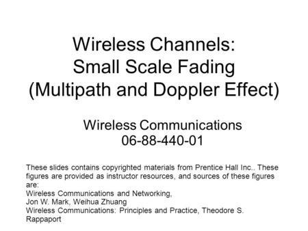 Wireless Channels: Small Scale Fading (Multipath and Doppler Effect) These slides contains copyrighted materials from Prentice Hall Inc.. These figures.