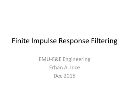 Finite Impulse Response Filtering EMU-E&E Engineering Erhan A. Ince Dec 2015.