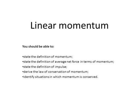 Linear momentum You should be able to: state the definition of momentum; state the definition of average net force in terms of momentum; state the definition.