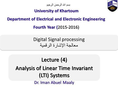 بسم الله الرحمن الرحيم Lecture (4) Analysis of Linear Time Invariant (LTI) Systems Dr. Iman Abuel Maaly University of Khartoum Department of Electrical.