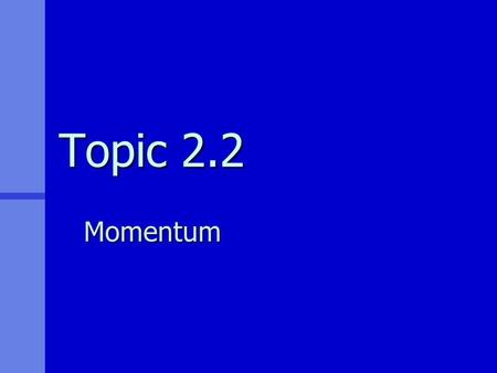 Topic 2.2 Momentum. Learning Outcomes 2.2.8State Newton's second law of motion.1 Students should be familiar with the law expressed as: 2.2.9 Solve problems.