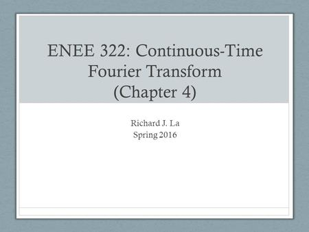ENEE 322: Continuous-Time Fourier Transform (Chapter 4) Richard J. La Spring 2016.