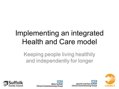 Implementing an integrated Health and Care model Keeping people living healthily and independently for longer.