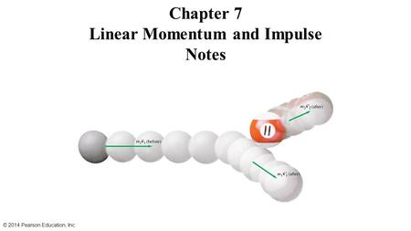 Chapter 7 Linear Momentum and Impulse Notes © 2014 Pearson Education, Inc.