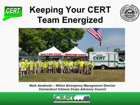 Keeping Your CERT Team Energized 1 Mark Amatrudo – Wilton Emergency Management Director Connecticut Citizens Corps Advisory Council.