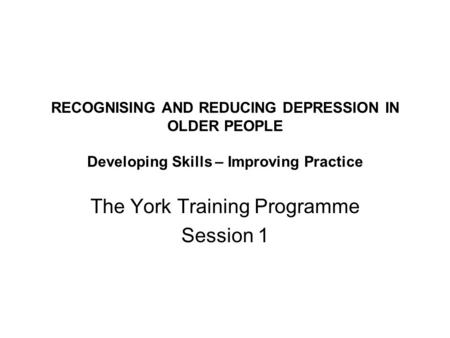 RECOGNISING AND REDUCING DEPRESSION IN OLDER PEOPLE Developing Skills – Improving Practice The York Training Programme Session 1.