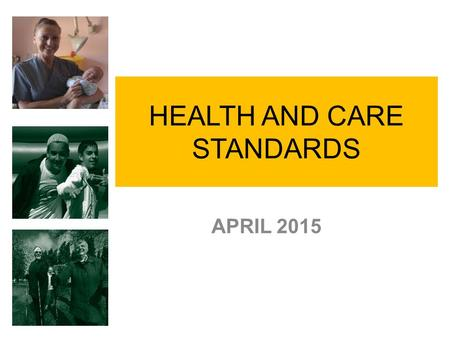 "HEALTH AND CARE STANDARDS APRIL 2015. Background Ministerial commitment 2013 – Safe Care Compassionate Care Review ""Doing Well Doing Better"" Standards."