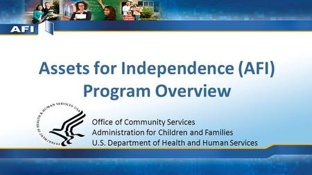 Assets for Independence (AFI) Program Overview Office of Community Services Administration for Children and Families U.S. Department of Health and Human.