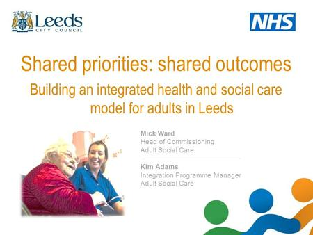 Shared priorities: shared outcomes Building an integrated health and social care model for adults in Leeds Mick Ward Head of Commissioning Adult Social.